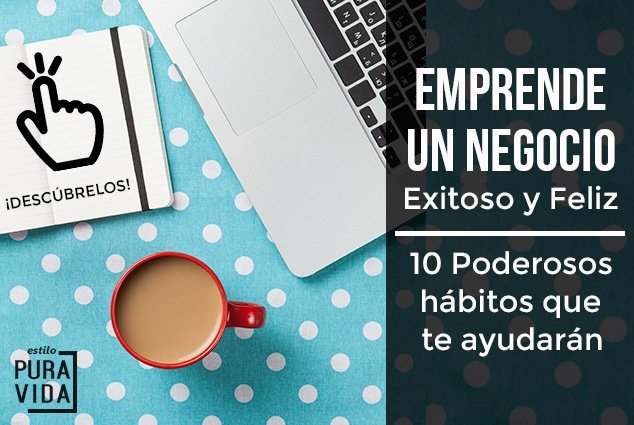 10 Hábitos para emprender un negocio exitoso, que te haga feliz. El triunfo está en tus manos.